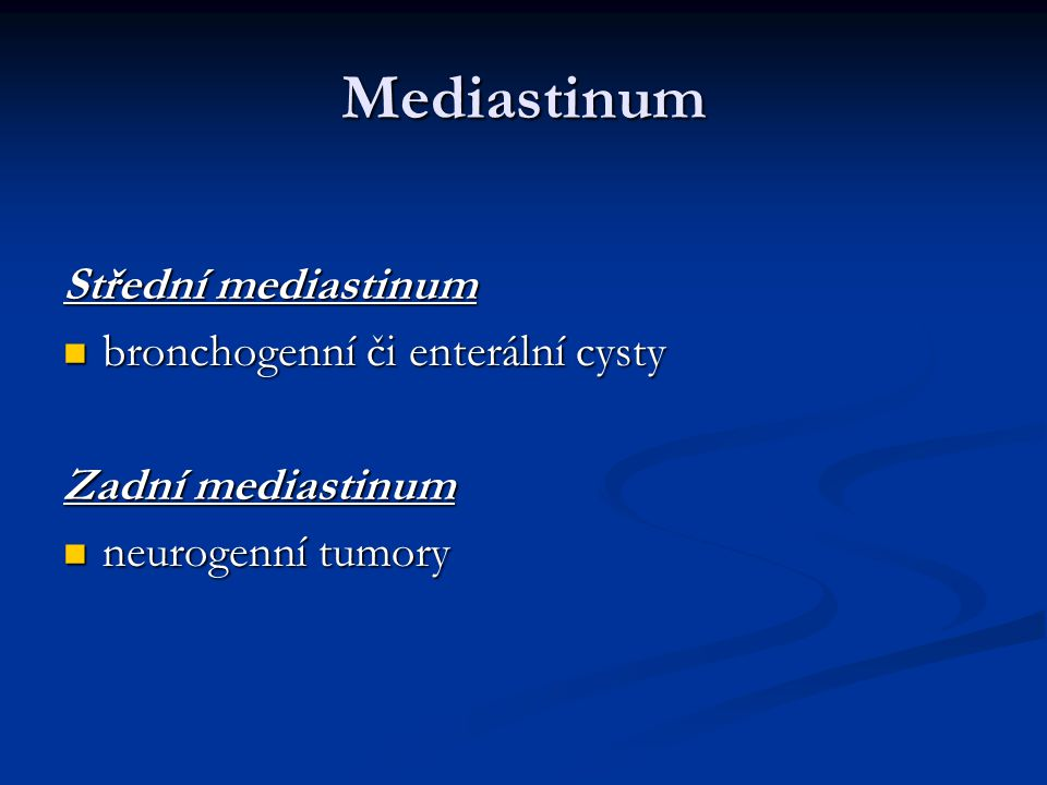 Mediastinum Střední mediastinum bronchogenní či enterální cysty bronchogenní či enterální cysty Zadní mediastinum neurogenní tumory neurogenní tumory