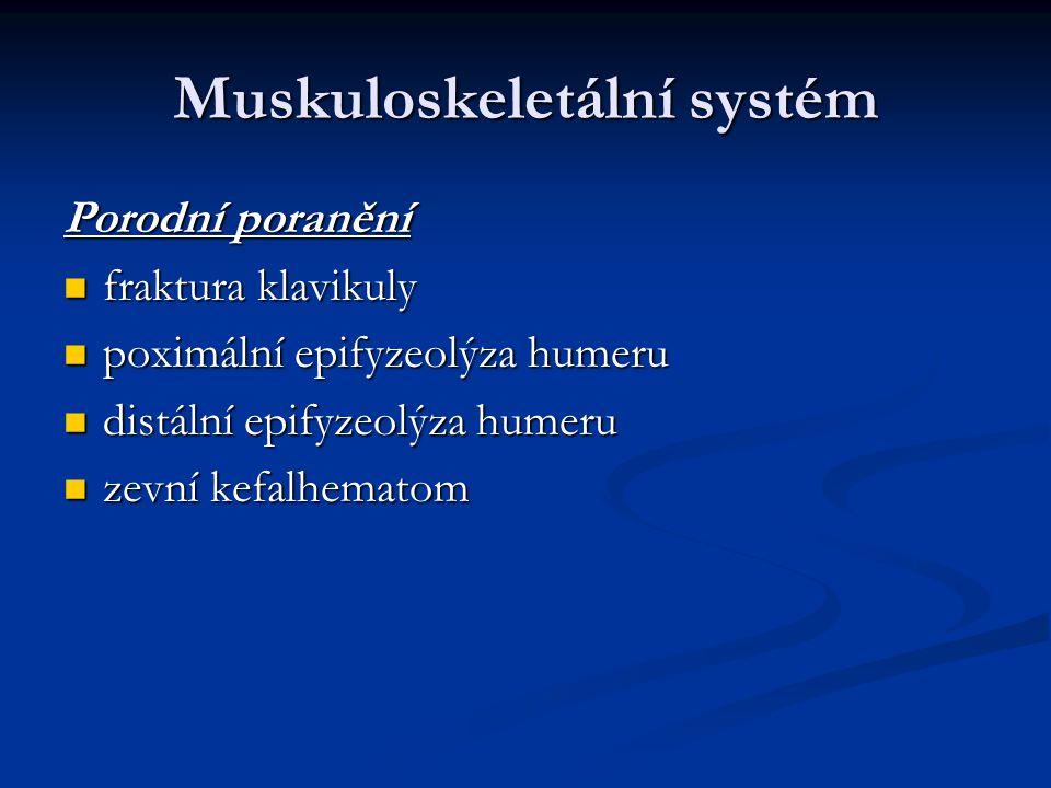 Muskuloskeletální systém Porodní poranění fraktura klavikuly fraktura klavikuly poximální epifyzeolýza humeru poximální epifyzeolýza humeru distální e