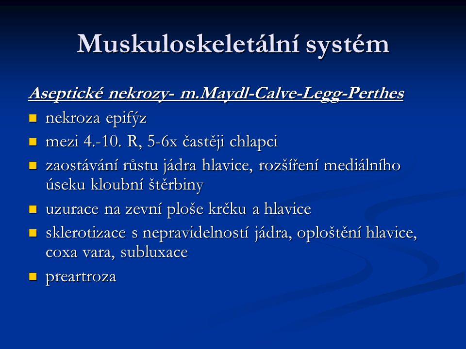 Muskuloskeletální systém Aseptické nekrozy- m.Maydl-Calve-Legg-Perthes nekroza epifýz nekroza epifýz mezi 4.-10. R, 5-6x častěji chlapci mezi 4.-10. R