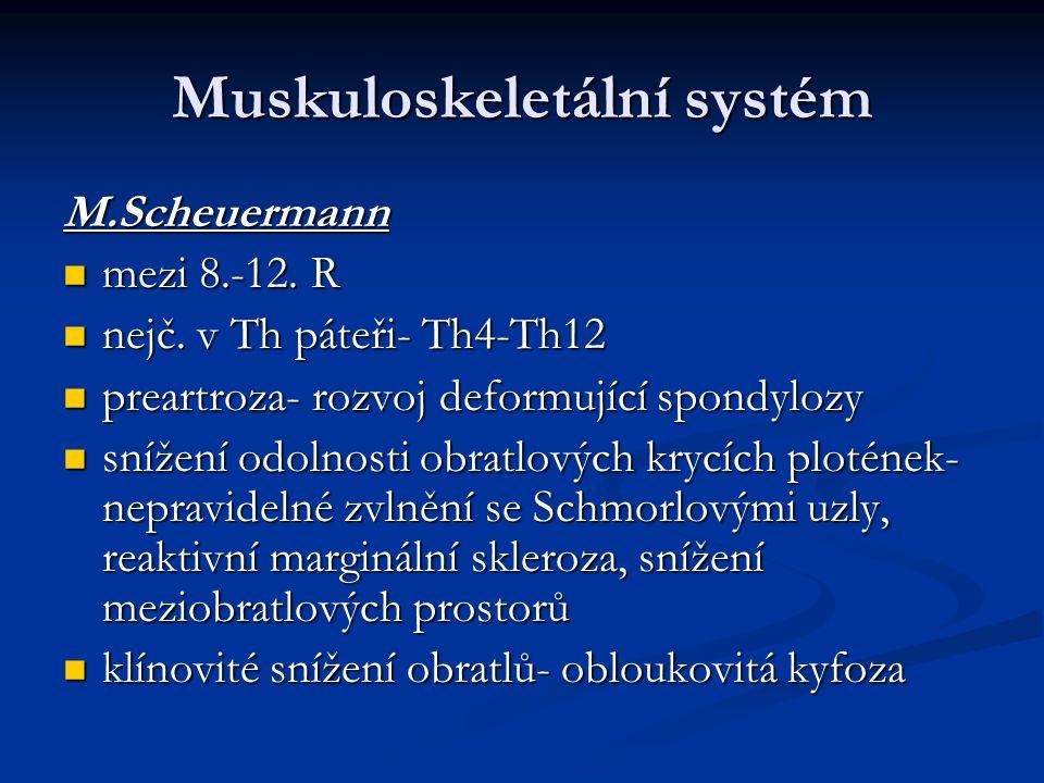 Muskuloskeletální systém M.Scheuermann mezi 8.-12. R mezi 8.-12. R nejč. v Th páteři- Th4-Th12 nejč. v Th páteři- Th4-Th12 preartroza- rozvoj deformuj