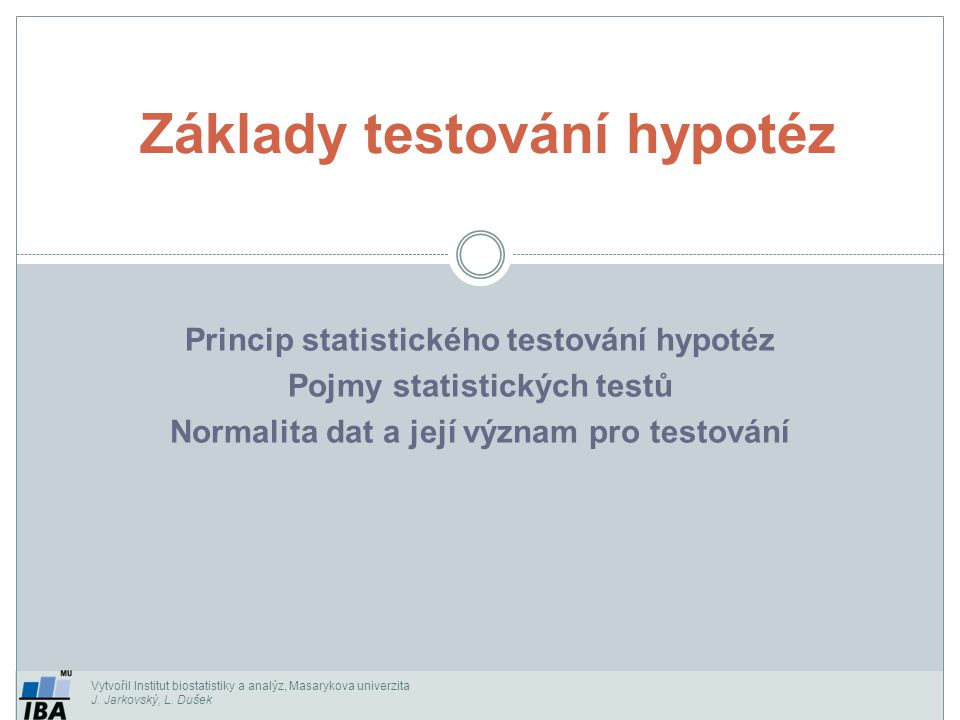Vytvořil Institut biostatistiky a analýz, Masarykova univerzita J. Jarkovský, L. Dušek Princip statistického testování hypotéz Pojmy statistických tes