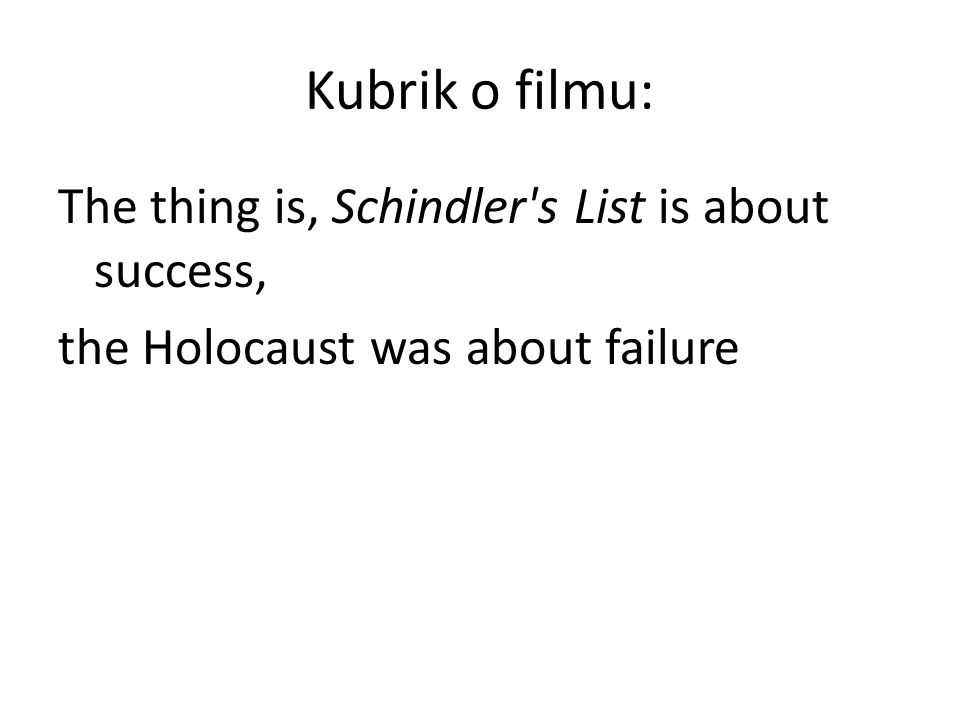 Kubrik o filmu: The thing is, Schindler s List is about success, the Holocaust was about failure