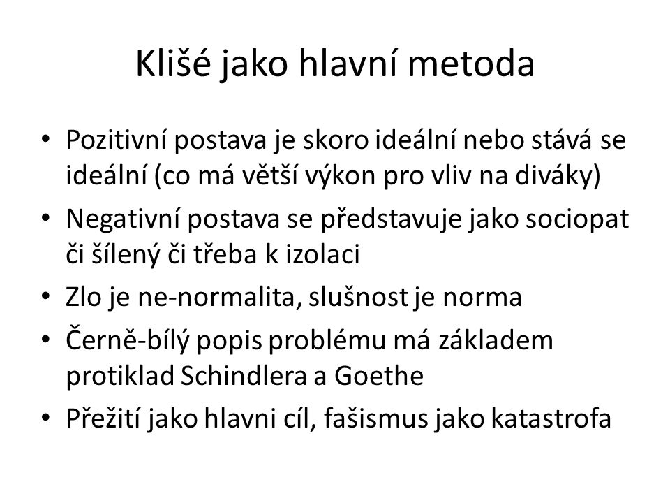 Klišé jako hlavní metoda Pozitivní postava je skoro ideální nebo stává se ideální (co má větší výkon pro vliv na diváky) Negativní postava se představuje jako sociopat či šílený či třeba k izolaci Zlo je ne-normalita, slušnost je norma Černě-bílý popis problému má základem protiklad Schindlera a Goethe Přežití jako hlavni cíl, fašismus jako katastrofa