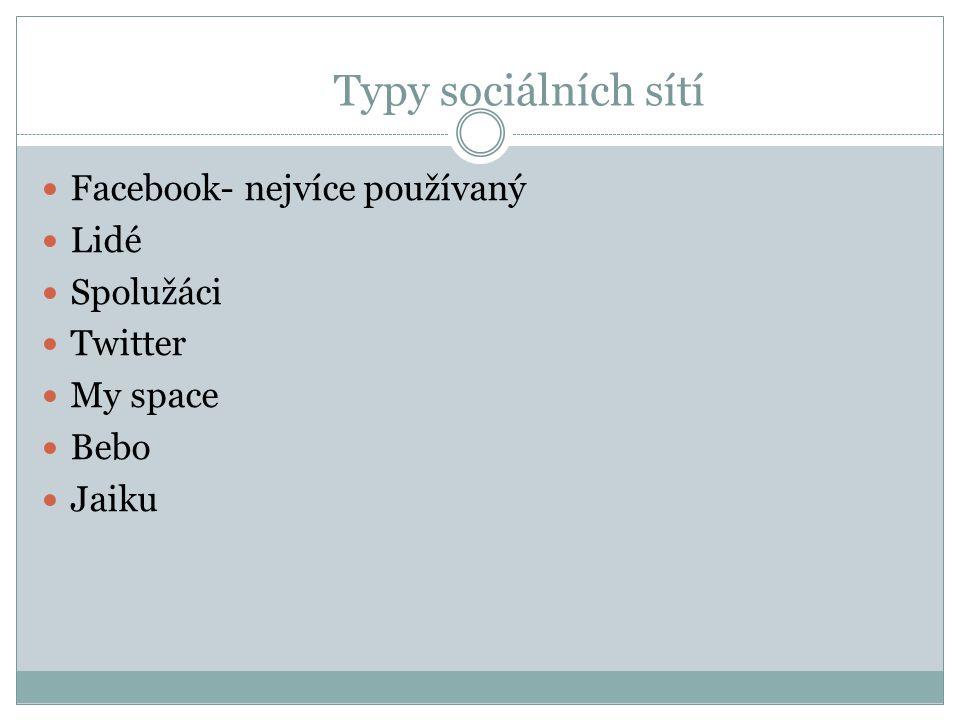 Typy sociálních sítí Facebook- nejvíce používaný Lidé Spolužáci Twitter My space Bebo Jaiku