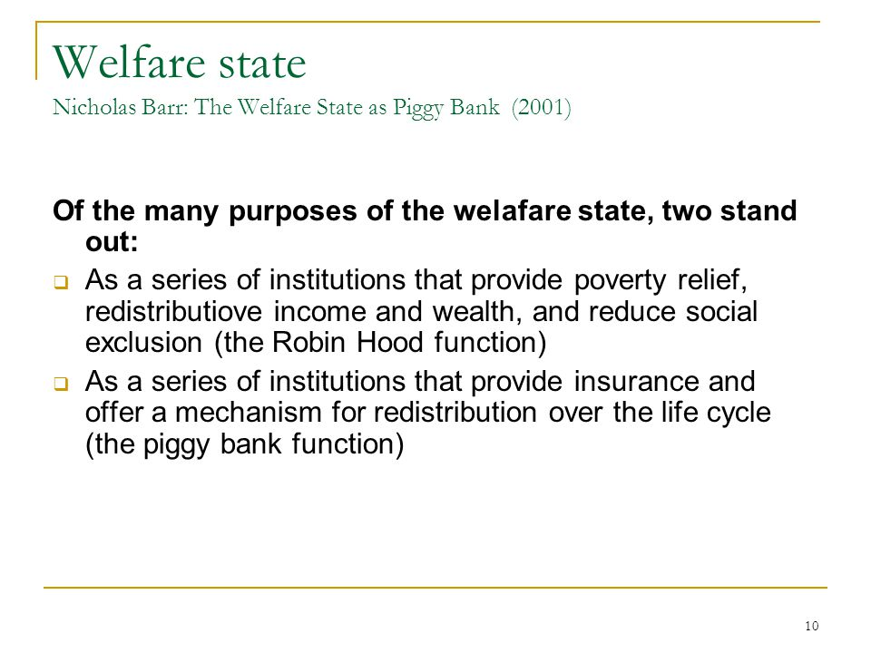 10 Welfare state Nicholas Barr: The Welfare State as Piggy Bank (2001) Of the many purposes of the welafare state, two stand out:  As a series of ins