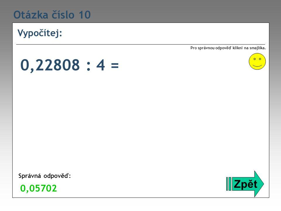 Otázka číslo 10 Vypočítej: Zpět Správná odpověď: Pro správnou odpověď klikni na smajlíka. 0,05702 0,22808 : 4 =