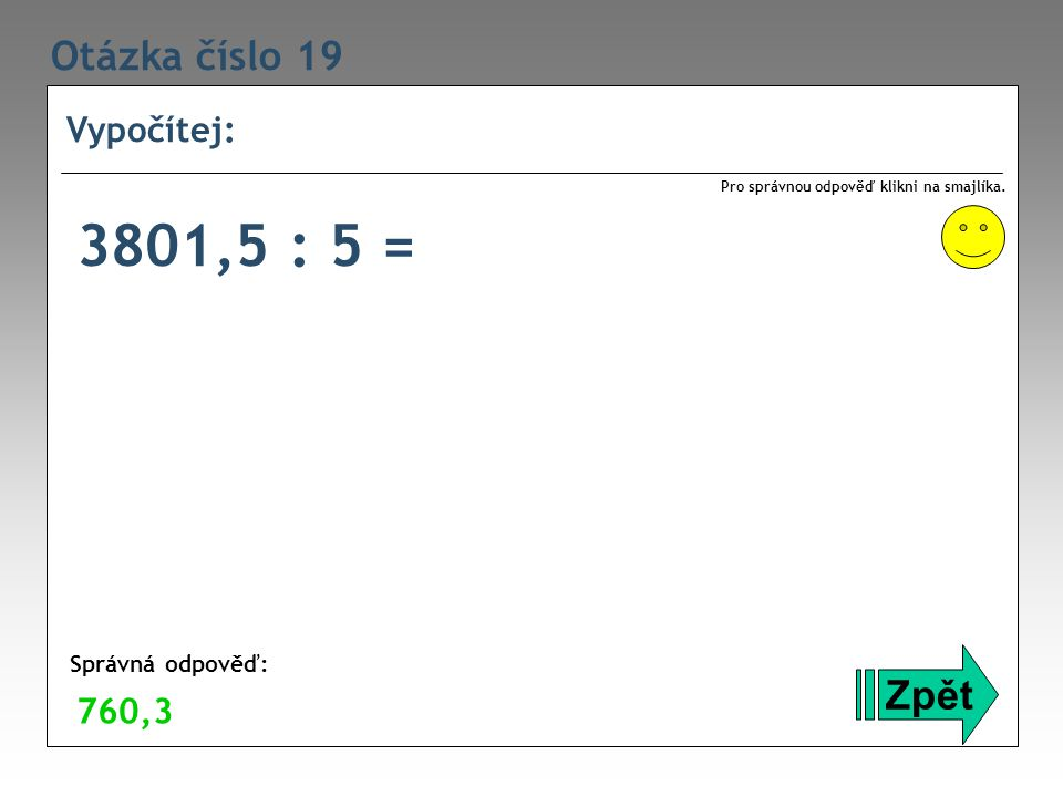 Otázka číslo 19 Vypočítej: Zpět Správná odpověď: Pro správnou odpověď klikni na smajlíka. 760,3 3801,5 : 5 =