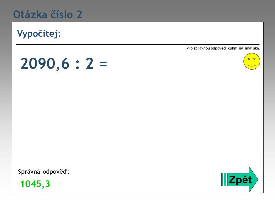 Otázka číslo 2 Vypočítej: Zpět Správná odpověď: Pro správnou odpověď klikni na smajlíka. 1045,3 2090,6 : 2 =