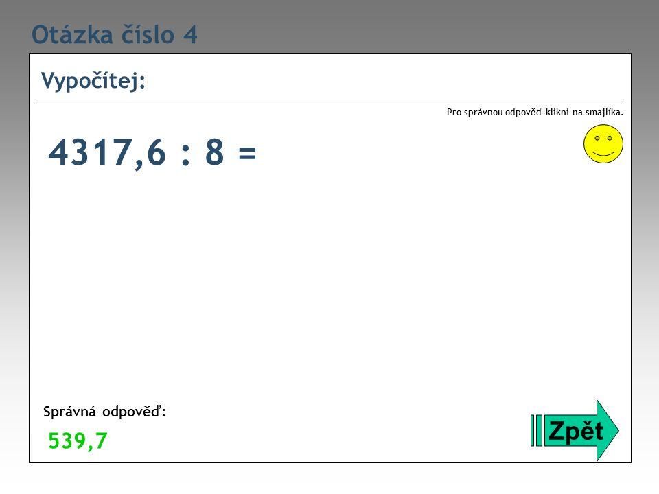 Otázka číslo 4 Vypočítej: Zpět Správná odpověď: Pro správnou odpověď klikni na smajlíka. 539,7 4317,6 : 8 =