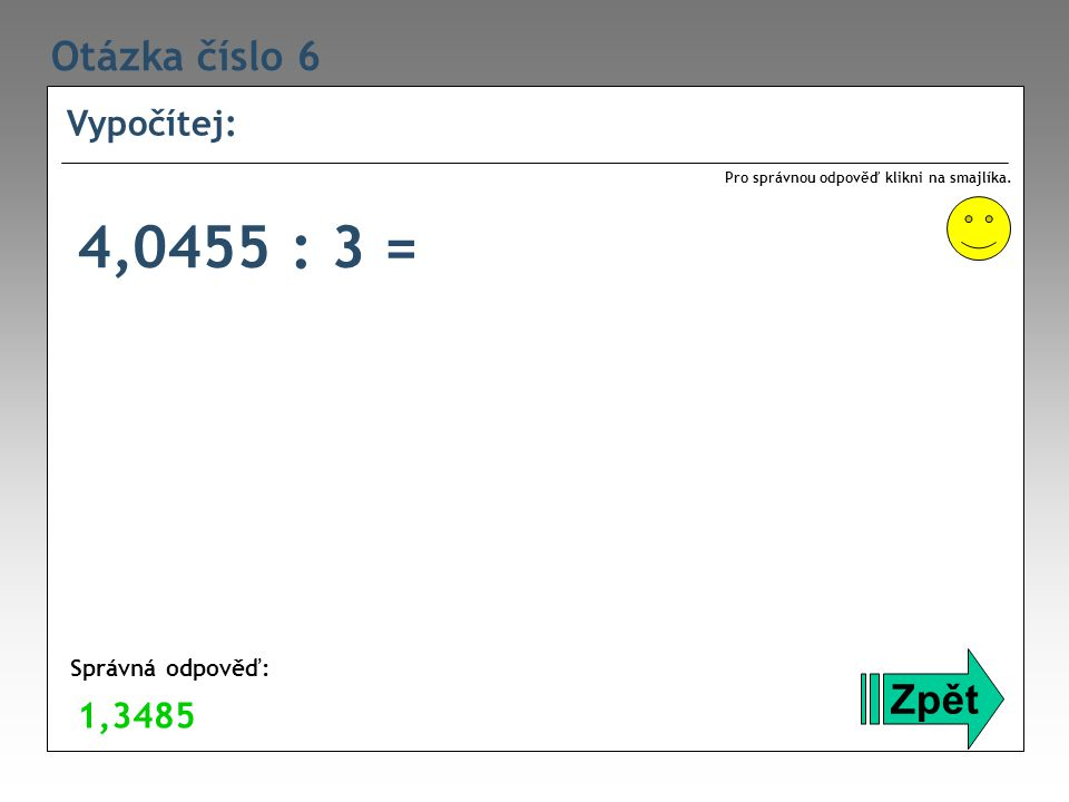 Otázka číslo 6 Vypočítej: Zpět Správná odpověď: Pro správnou odpověď klikni na smajlíka. 1,3485 4,0455 : 3 =