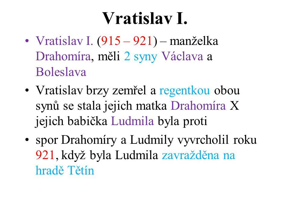 Vratislav I. Vratislav I. (915 – 921) – manželka Drahomíra, měli 2 syny Václava a Boleslava Vratislav brzy zemřel a regentkou obou synů se stala jejic