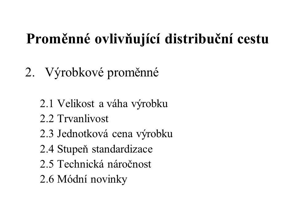 Proměnné ovlivňující distribuční cestu 2.Výrobkové proměnné 2.1 Velikost a váha výrobku 2.2 Trvanlivost 2.3 Jednotková cena výrobku 2.4 Stupeň standar