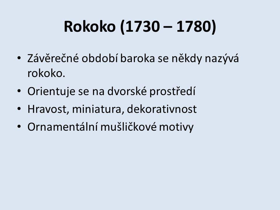 Rokoko (1730 – 1780) Závěrečné období baroka se někdy nazývá rokoko. Orientuje se na dvorské prostředí Hravost, miniatura, dekorativnost Ornamentální