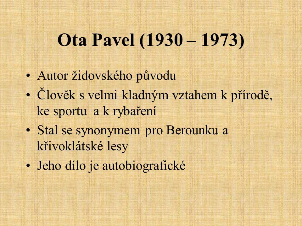 Ota Pavel (1930 – 1973) Autor židovského původu Člověk s velmi kladným vztahem k přírodě, ke sportu a k rybaření Stal se synonymem pro Berounku a křivoklátské lesy Jeho dílo je autobiografické