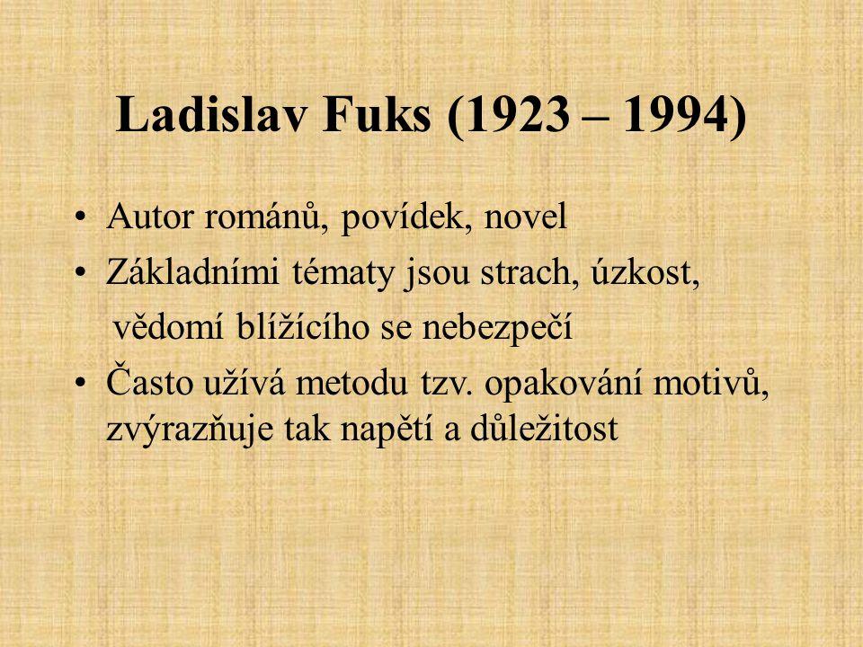Ladislav Fuks (1923 – 1994) Autor románů, povídek, novel Základními tématy jsou strach, úzkost, vědomí blížícího se nebezpečí Často užívá metodu tzv.