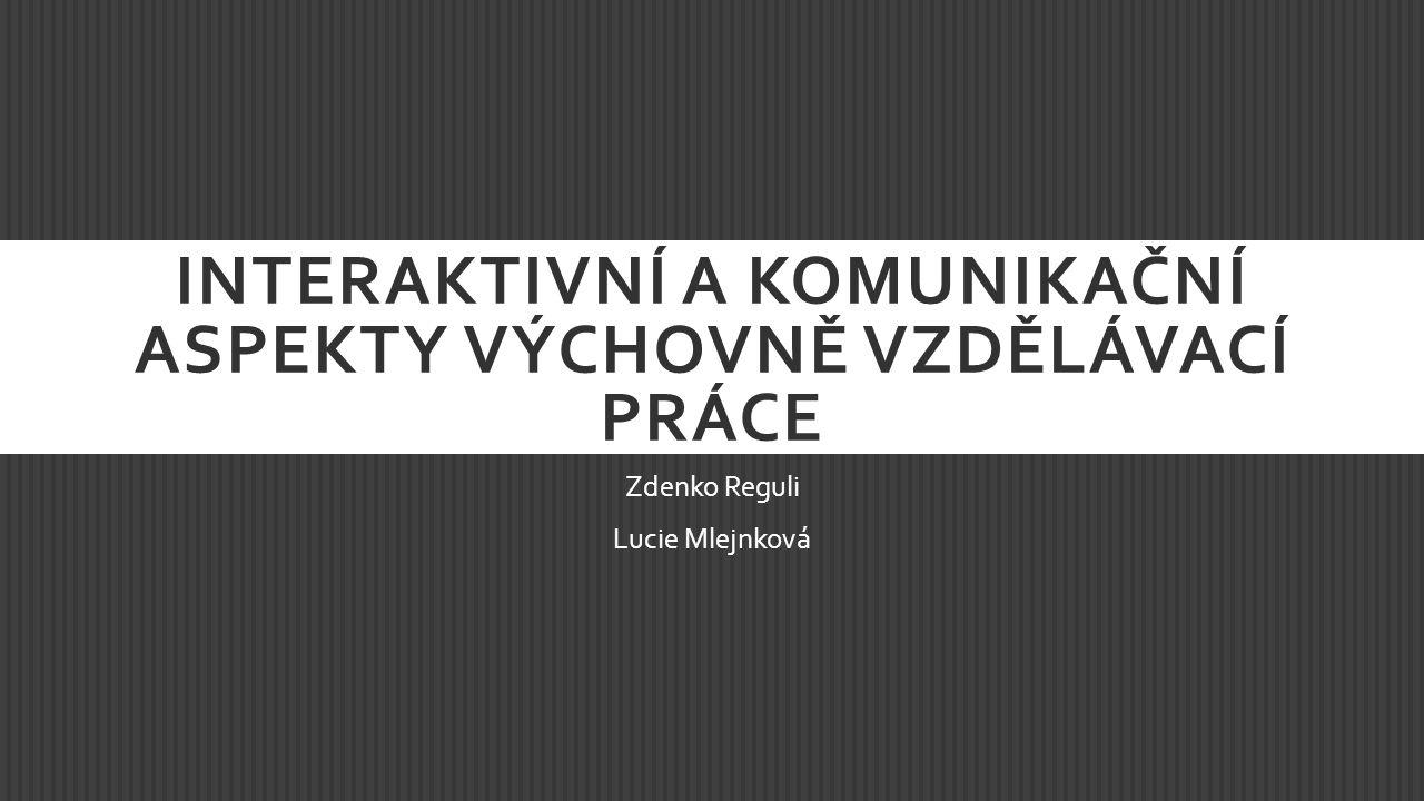 INTERAKTIVNÍ A KOMUNIKAČNÍ ASPEKTY VÝCHOVNĚ VZDĚLÁVACÍ PRÁCE Zdenko Reguli Lucie Mlejnková