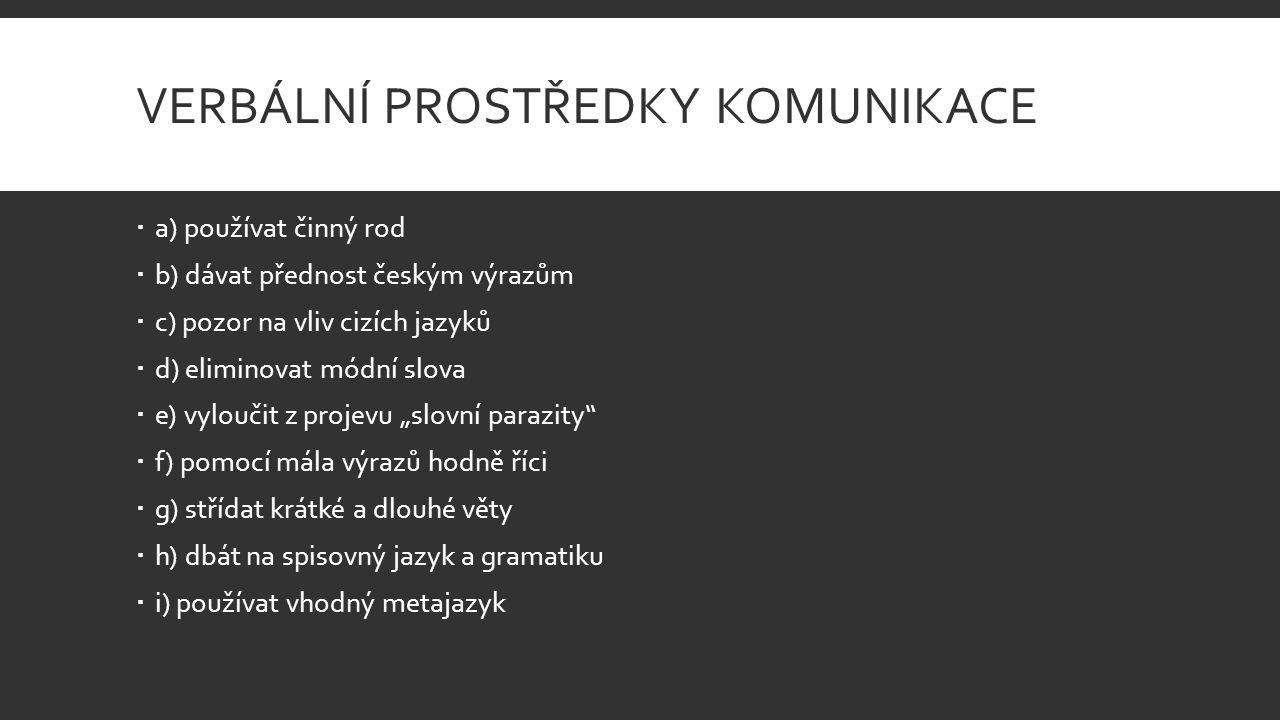 """VERBÁLNÍ PROSTŘEDKY KOMUNIKACE  a) používat činný rod  b) dávat přednost českým výrazům  c) pozor na vliv cizích jazyků  d) eliminovat módní slova  e) vyloučit z projevu """"slovní parazity  f) pomocí mála výrazů hodně říci  g) střídat krátké a dlouhé věty  h) dbát na spisovný jazyk a gramatiku  i) používat vhodný metajazyk"""