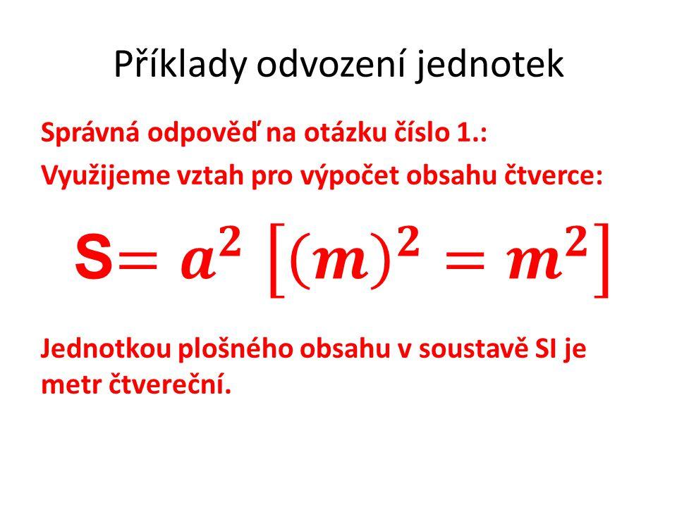 Příklady odvození jednotek Správná odpověď na otázku číslo 1.: Využijeme vztah pro výpočet obsahu čtverce: Jednotkou plošného obsahu v soustavě SI je metr čtvereční.
