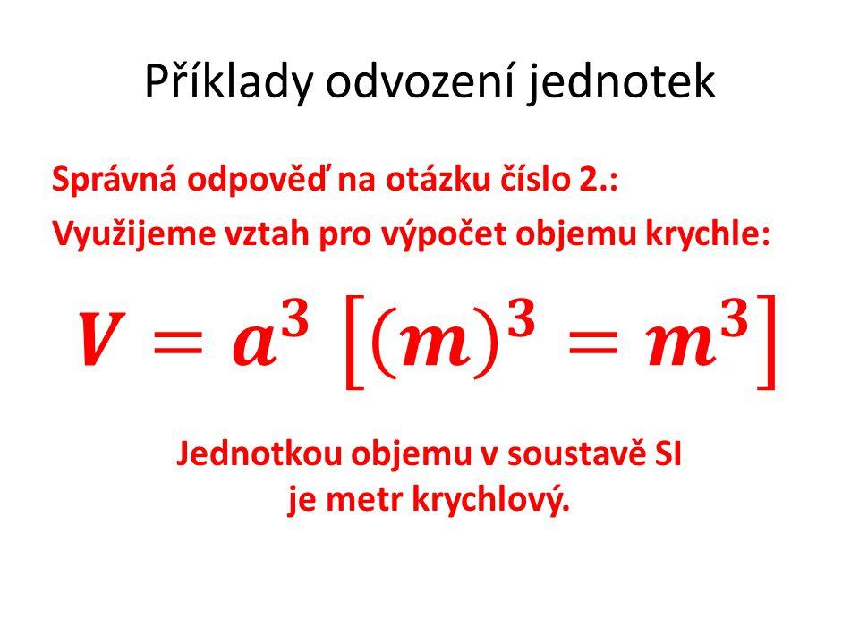Příklady odvození jednotek Správná odpověď na otázku číslo 2.: Využijeme vztah pro výpočet objemu krychle: Jednotkou objemu v soustavě SI je metr krychlový.