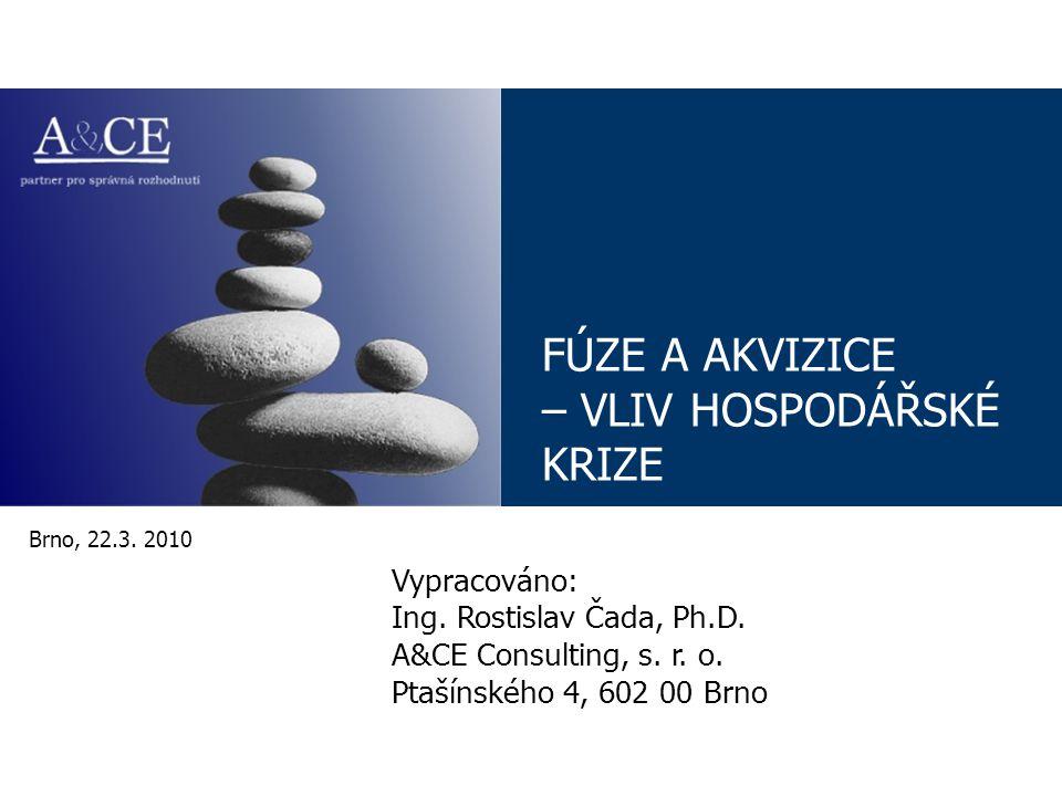 FÚZE A AKVIZICE – VLIV HOSPODÁŘSKÉ KRIZE Brno, 22.3. 2010 Vypracováno: Ing. Rostislav Čada, Ph.D. A&CE Consulting, s. r. o. Ptašínského 4, 602 00 Brno