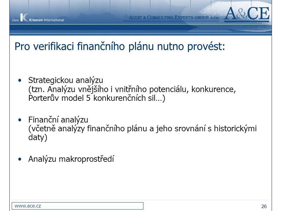 26 www.ace.cz Pro verifikaci finančního plánu nutno provést: Strategickou analýzu (tzn. Analýzu vnějšího i vnitřního potenciálu, konkurence, Porterův
