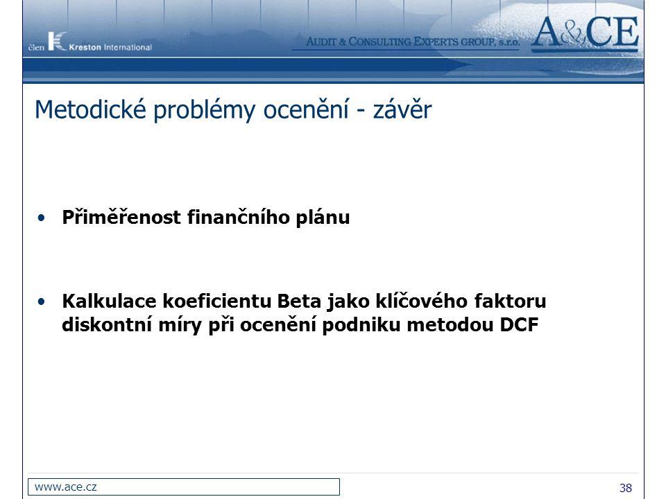 38 www.ace.cz Metodické problémy ocenění - závěr Přiměřenost finančního plánu Kalkulace koeficientu Beta jako klíčového faktoru diskontní míry při oce