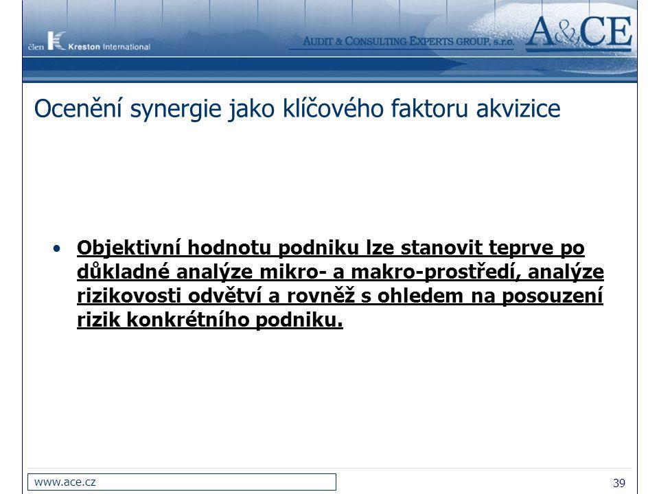 39 www.ace.cz Ocenění synergie jako klíčového faktoru akvizice Objektivní hodnotu podniku lze stanovit teprve po důkladné analýze mikro- a makro-prost