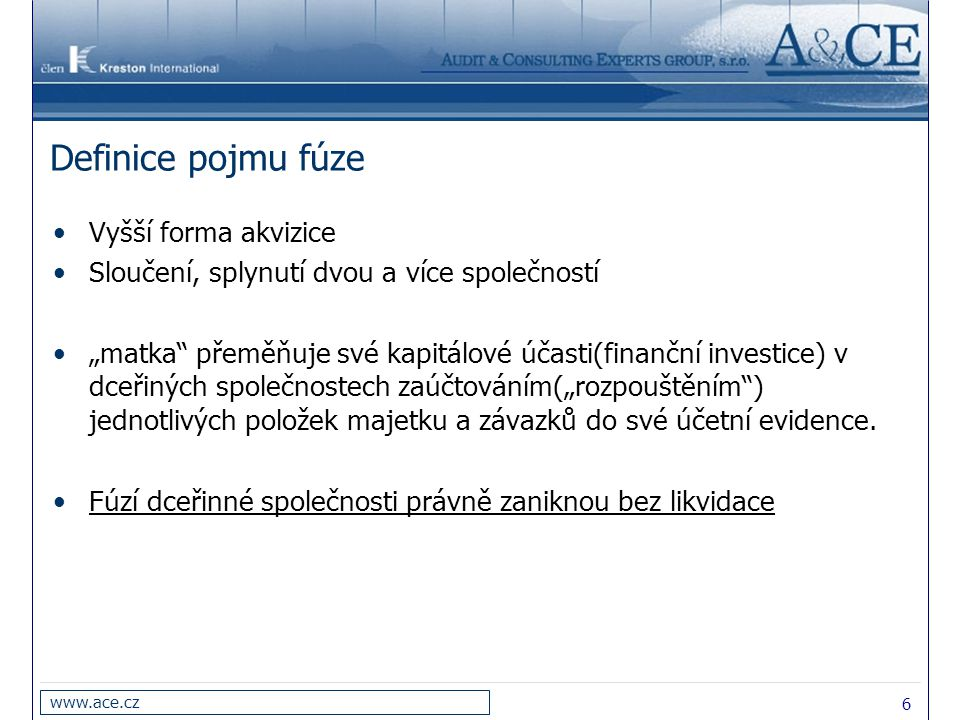 """6 www.ace.cz Definice pojmu fúze Vyšší forma akvizice Sloučení, splynutí dvou a více společností """"matka"""" přeměňuje své kapitálové účasti(finanční inve"""