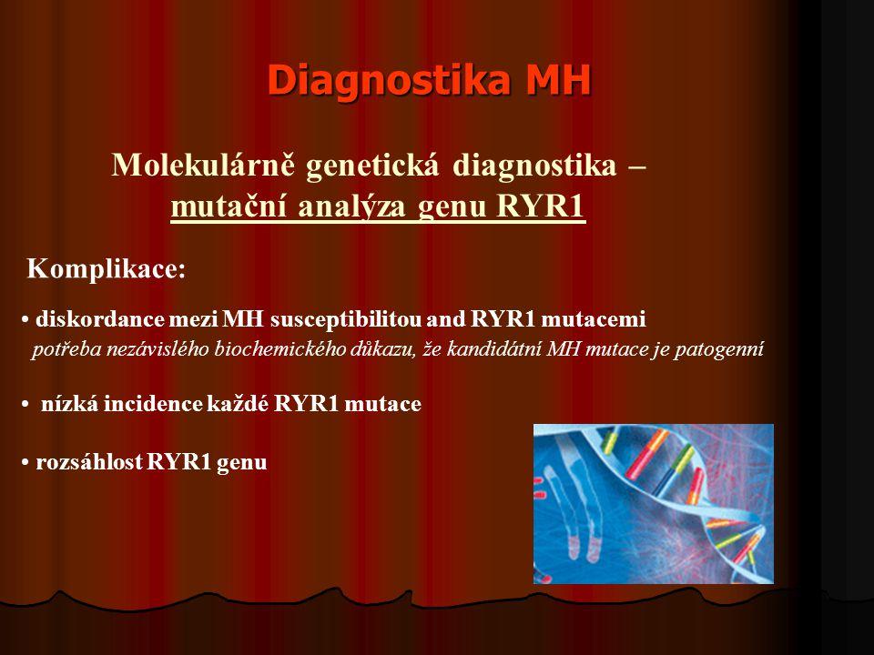 Diagnostika MH Molekulárně genetická diagnostika – mutační analýza genu RYR1 diskordance mezi MH susceptibilitou and RYR1 mutacemi potřeba nezávislého biochemického důkazu, že kandidátní MH mutace je patogenní nízká incidence každé RYR1 mutace rozsáhlost RYR1 genu Komplikace: