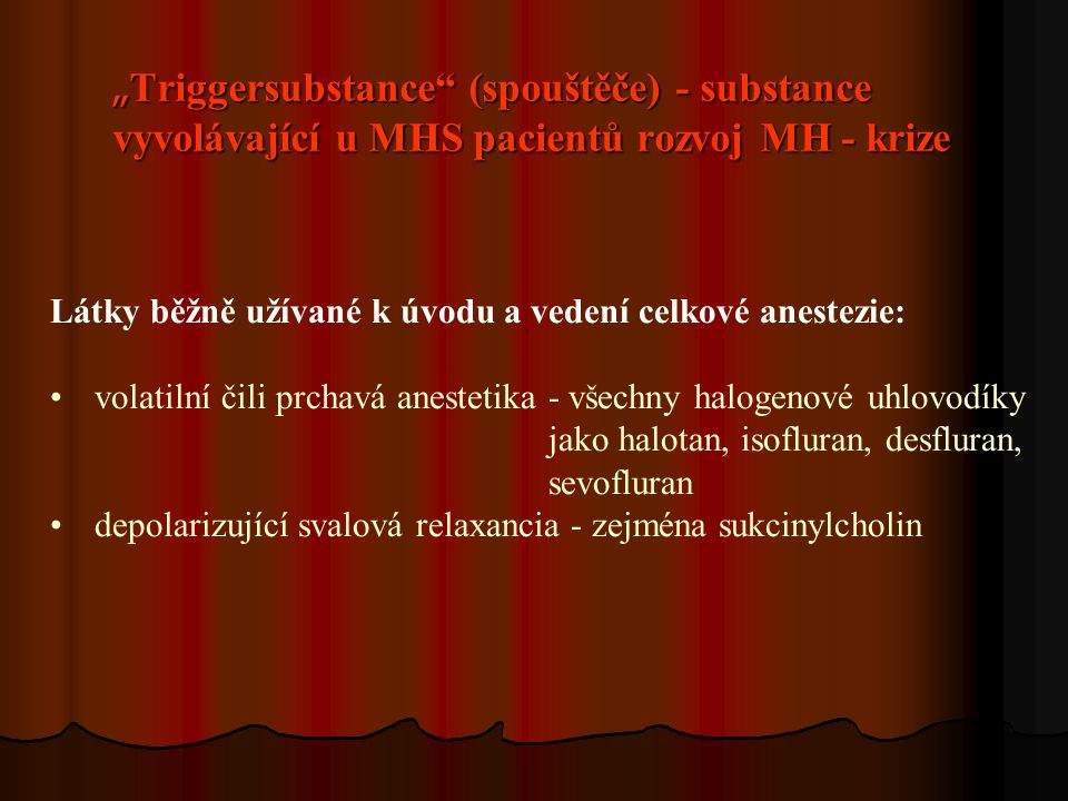 """"""" Triggersubstance (spouštěče) - substance vyvolávající u MHS pacientů rozvoj MH - krize Látky běžně užívané k úvodu a vedení celkové anestezie: volatilní čili prchavá anestetika - všechny halogenové uhlovodíky jako halotan, isofluran, desfluran, sevofluran depolarizující svalová relaxancia - zejména sukcinylcholin"""