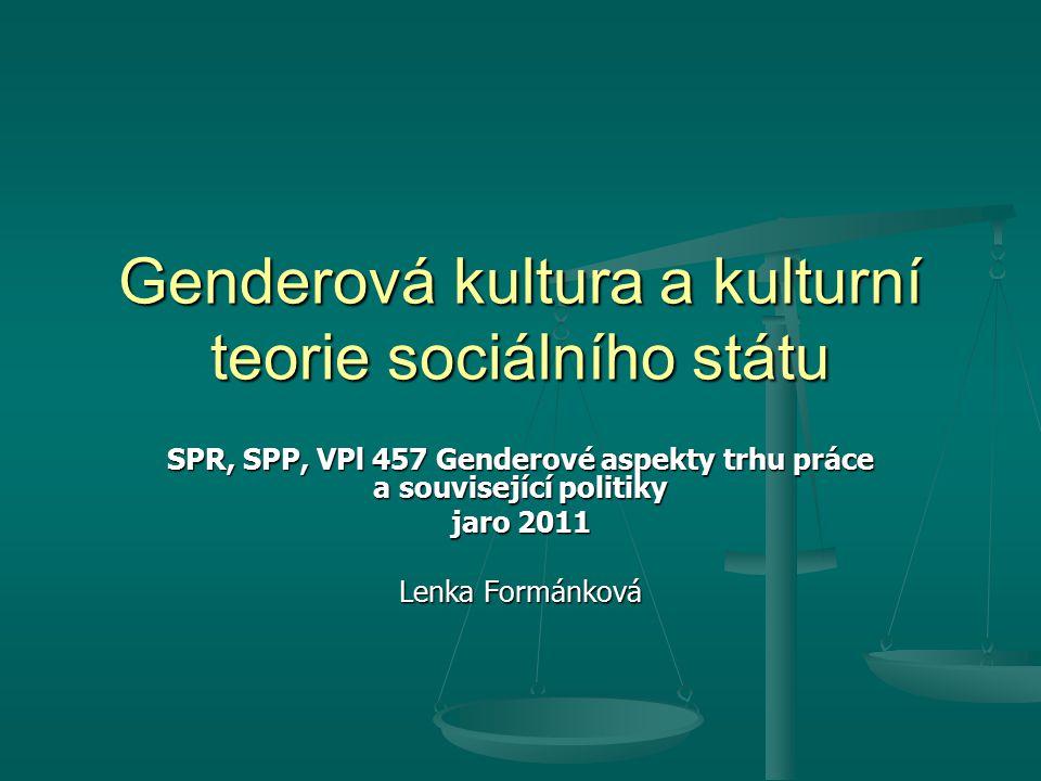 Genderová kultura a kulturní teorie sociálního státu SPR, SPP, VPl 457 Genderové aspekty trhu práce a související politiky jaro 2011 Lenka Formánková