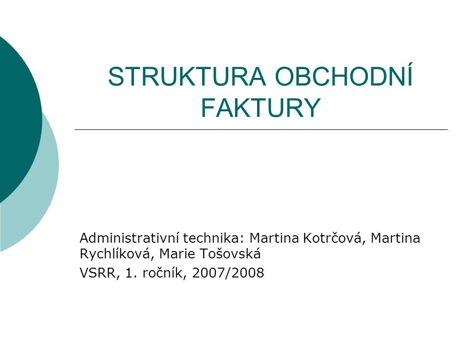 STRUKTURA OBCHODNÍ FAKTURY Administrativní technika: Martina Kotrčová, Martina Rychlíková, Marie Tošovská VSRR, 1. ročník, 2007/2008
