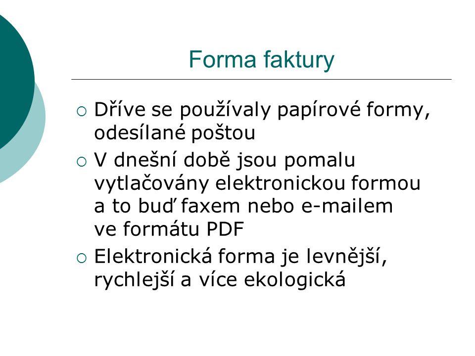 Forma faktury  Dříve se používaly papírové formy, odesílané poštou  V dnešní době jsou pomalu vytlačovány elektronickou formou a to buď faxem nebo e-mailem ve formátu PDF  Elektronická forma je levnější, rychlejší a více ekologická