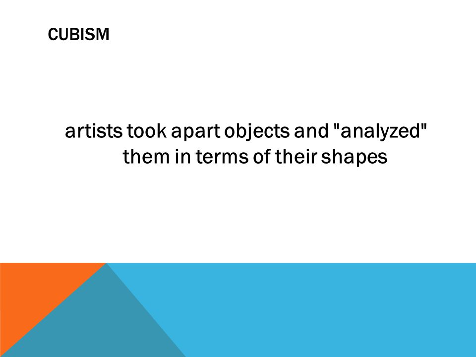 CUBISM artists took apart objects and analyzed them in terms of their shapes