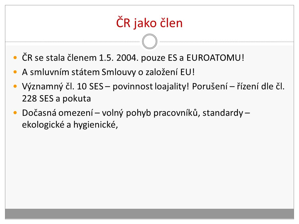 ČR jako člen ČR se stala členem 1.5. 2004. pouze ES a EUROATOMU! A smluvním státem Smlouvy o založení EU! Významný čl. 10 SES – povinnost loajality! P