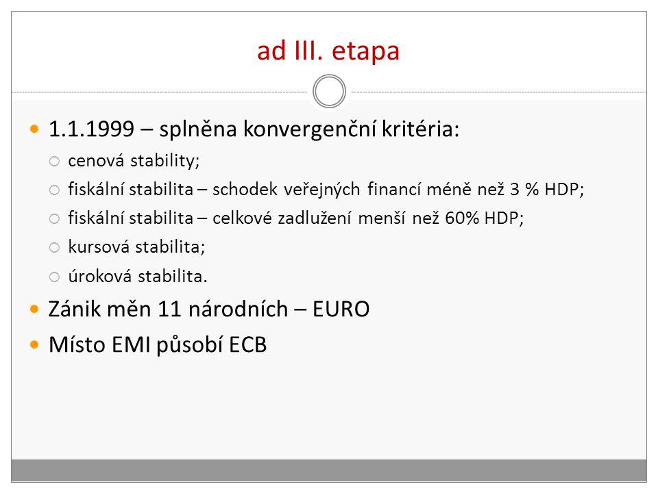 ad III. etapa 1.1.1999 – splněna konvergenční kritéria:  cenová stability;  fiskální stabilita – schodek veřejných financí méně než 3 % HDP;  fiská