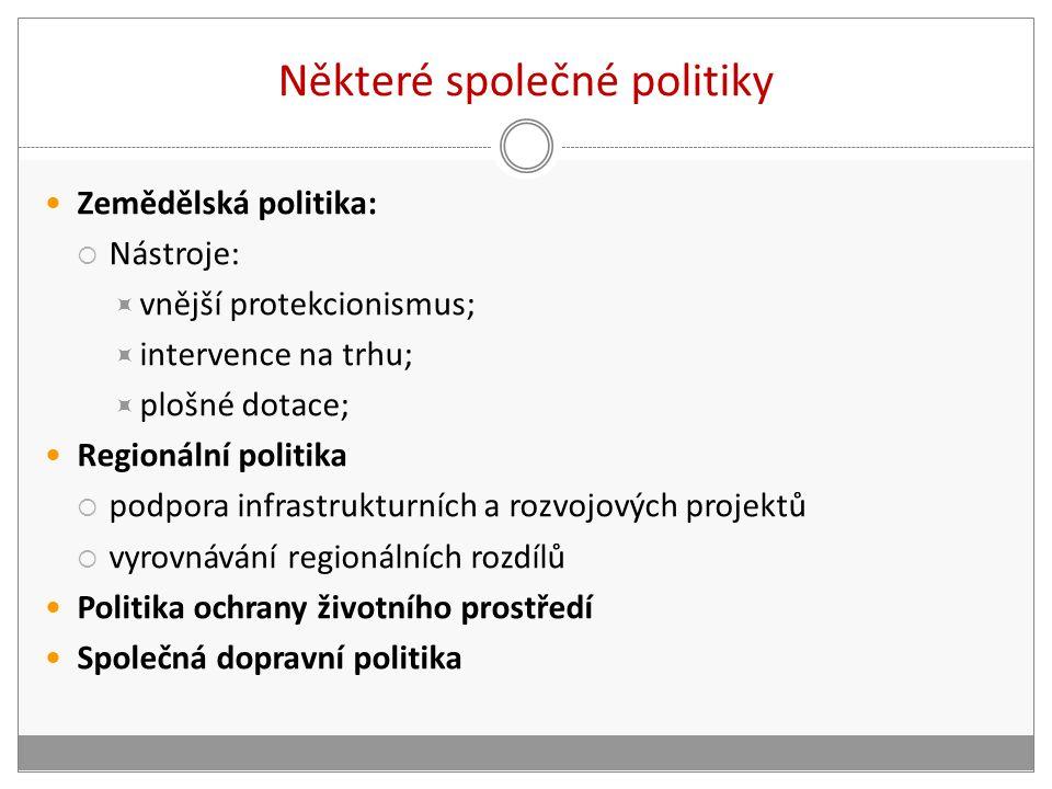Některé společné politiky Zemědělská politika:  Nástroje:  vnější protekcionismus;  intervence na trhu;  plošné dotace; Regionální politika  podpora infrastrukturních a rozvojových projektů  vyrovnávání regionálních rozdílů Politika ochrany životního prostředí Společná dopravní politika