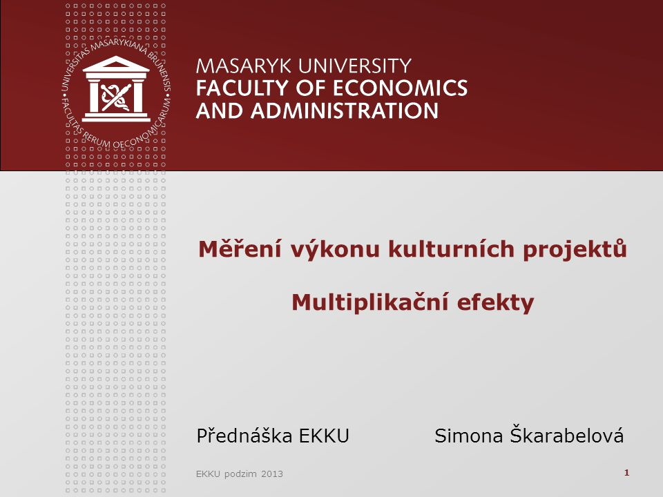 EKKU podzim 2013 Měření výkonu kulturních projektů Multiplikační efekty Přednáška EKKU Simona Škarabelová 1
