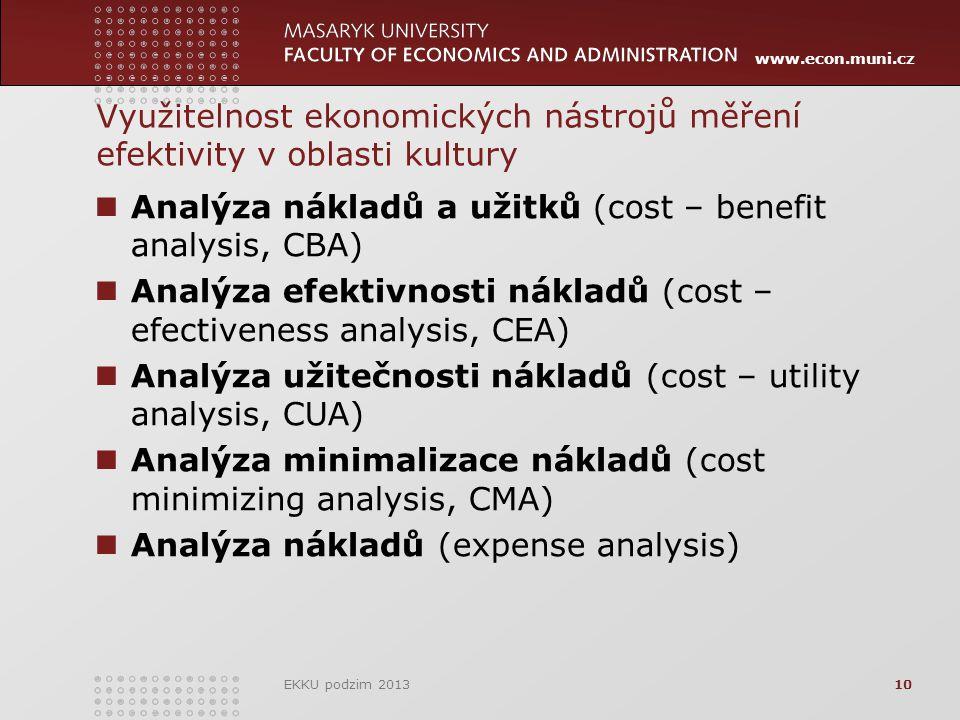 www.econ.muni.cz Využitelnost ekonomických nástrojů měření efektivity v oblasti kultury Analýza nákladů a užitků (cost – benefit analysis, CBA) Analýza efektivnosti nákladů (cost – efectiveness analysis, CEA) Analýza užitečnosti nákladů (cost – utility analysis, CUA) Analýza minimalizace nákladů (cost minimizing analysis, CMA) Analýza nákladů (expense analysis) EKKU podzim 201310