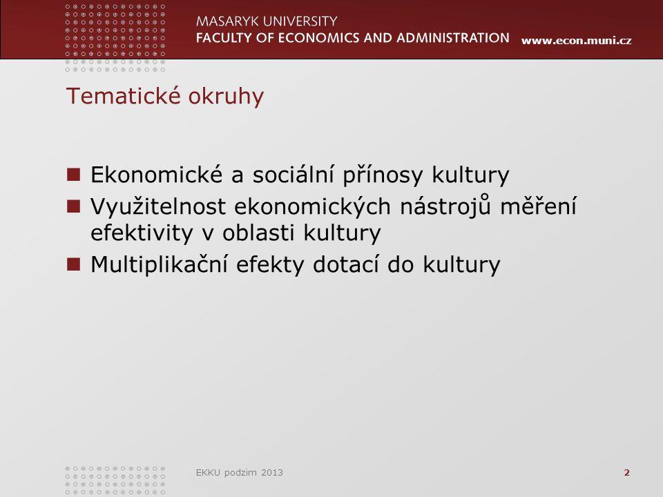 www.econ.muni.cz Tematické okruhy Ekonomické a sociální přínosy kultury Využitelnost ekonomických nástrojů měření efektivity v oblasti kultury Multiplikační efekty dotací do kultury EKKU podzim 20132
