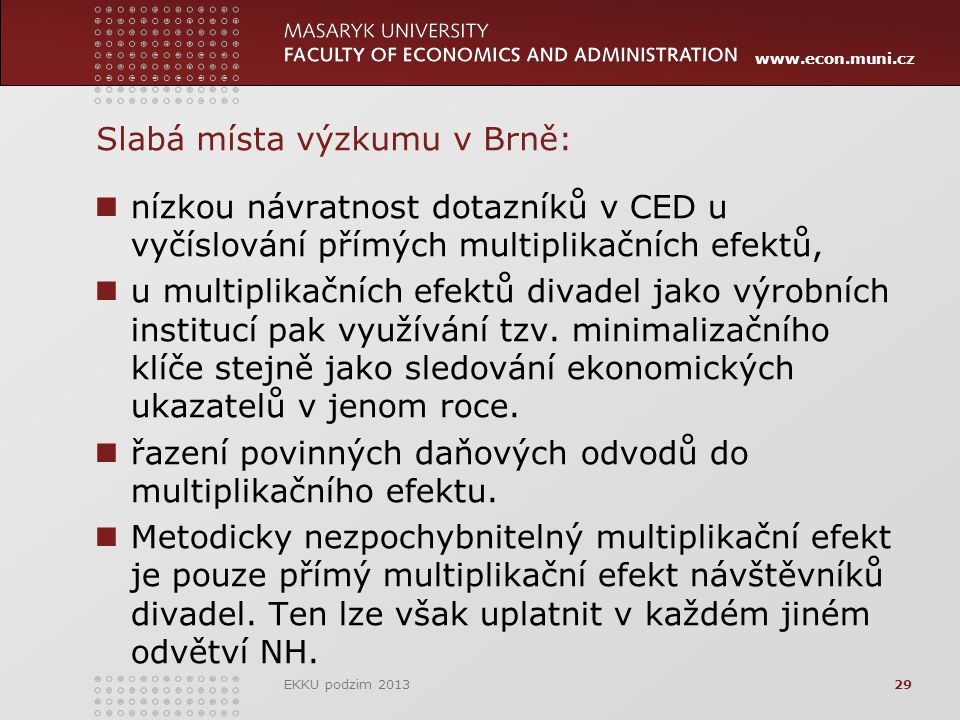 www.econ.muni.cz 29 Slabá místa výzkumu v Brně: nízkou návratnost dotazníků v CED u vyčíslování přímých multiplikačních efektů, u multiplikačních efektů divadel jako výrobních institucí pak využívání tzv.