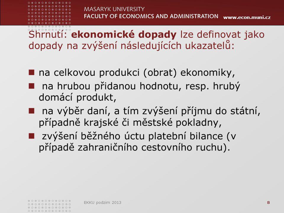 www.econ.muni.cz Shrnutí: ekonomické dopady lze definovat jako dopady na zvýšení následujících ukazatelů: na celkovou produkci (obrat) ekonomiky, na hrubou přidanou hodnotu, resp.
