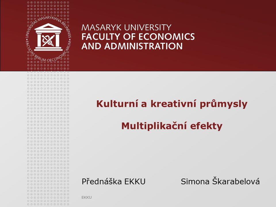 EKKU Kulturní a kreativní průmysly Multiplikační efekty Přednáška EKKU Simona Škarabelová