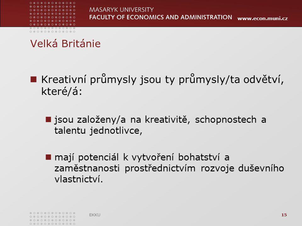 www.econ.muni.cz Velká Británie Kreativní průmysly jsou ty průmysly/ta odvětví, které/á: jsou založeny/a na kreativitě, schopnostech a talentu jednotl