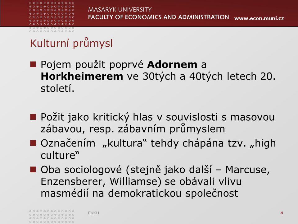 www.econ.muni.cz EKKU4 Kulturní průmysl Pojem použit poprvé Adornem a Horkheimerem ve 30tých a 40tých letech 20. století. Požit jako kritický hlas v s