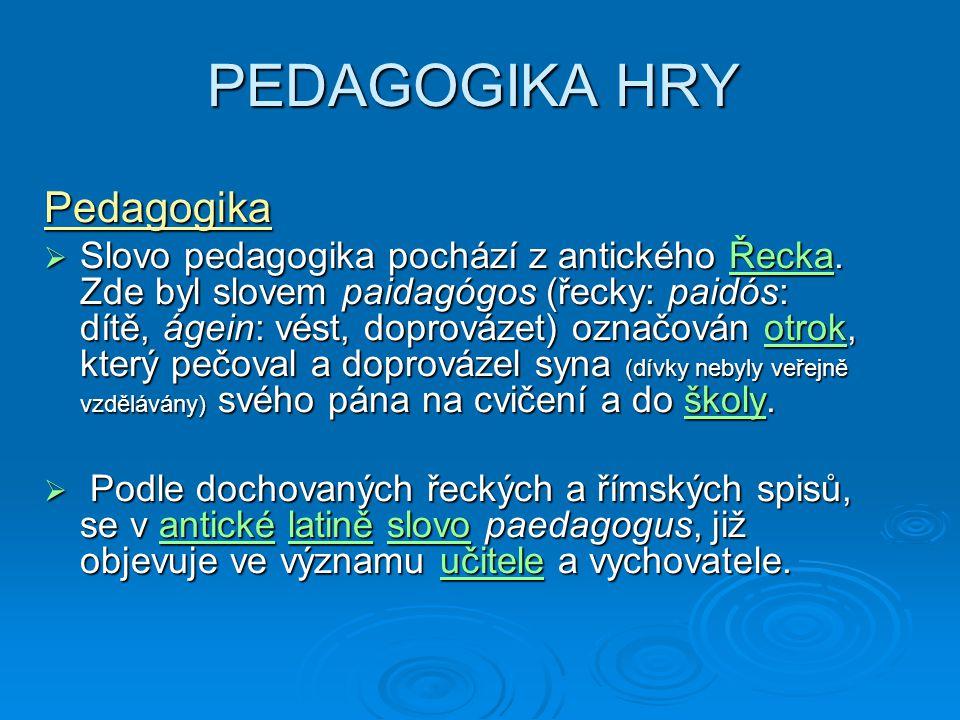 PEDAGOGIKA HRY Pedagogika  Slovo pedagogika pochází z antického Řecka.