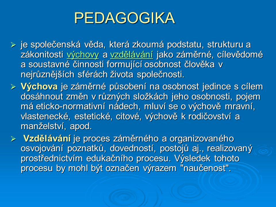 PEDAGOGIKA  je společenská věda, která zkoumá podstatu, strukturu a zákonitosti výchovy a vzdělávání jako záměrné, cílevědomé a soustavné činnosti formující osobnost člověka v nejrůznějších sférách života společnosti.