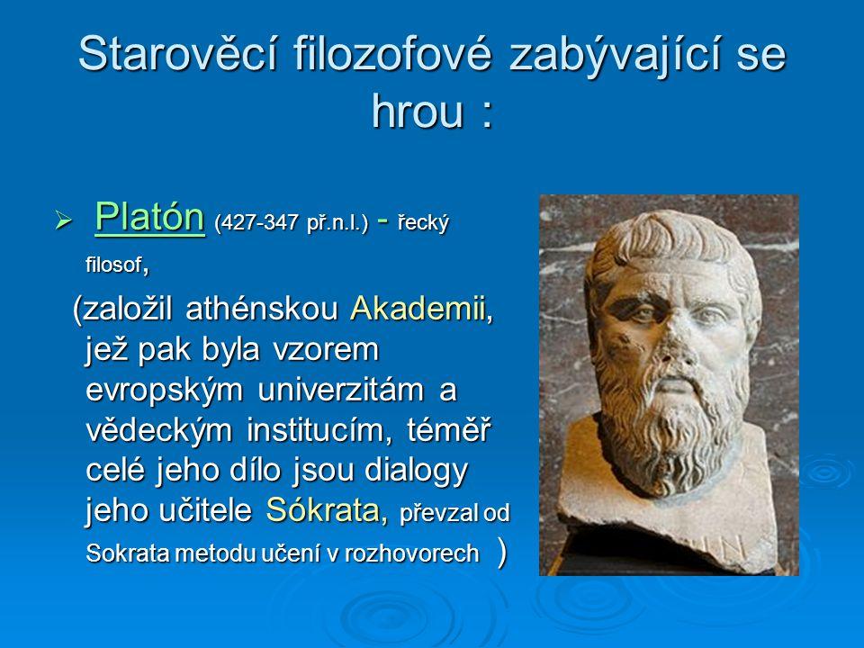 Starověcí filozofové zabývající se hrou :  Platón (427-347 př.n.l.) - řecký filosof, (založil athénskou Akademii, jež pak byla vzorem evropským univerzitám a vědeckým institucím, téměř celé jeho dílo jsou dialogy jeho učitele Sókrata, převzal od Sokrata metodu učení v rozhovorech ) (založil athénskou Akademii, jež pak byla vzorem evropským univerzitám a vědeckým institucím, téměř celé jeho dílo jsou dialogy jeho učitele Sókrata, převzal od Sokrata metodu učení v rozhovorech )
