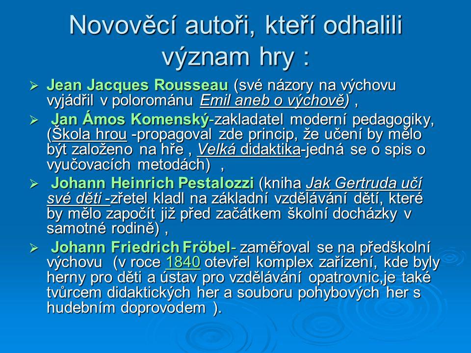 Novověcí autoři, kteří odhalili význam hry :  Jean Jacques Rousseau (své názory na výchovu vyjádřil v polorománu Emil aneb o výchově),  Jan Ámos Komenský-zakladatel moderní pedagogiky, (Škola hrou -propagoval zde princip, že učení by mělo být založeno na hře, Velká didaktika-jedná se o spis o vyučovacích metodách),  Johann Heinrich Pestalozzi (kniha Jak Gertruda učí své děti -zřetel kladl na základní vzdělávání dětí, které by mělo započít již před začátkem školní docházky v samotné rodině),  Johann Friedrich Fröbel- zaměřoval se na předškolní výchovu (v roce 1840 otevřel komplex zařízení, kde byly herny pro děti a ústav pro vzdělávání opatrovnic,je také tvůrcem didaktických her a souboru pohybových her s hudebním doprovodem ).
