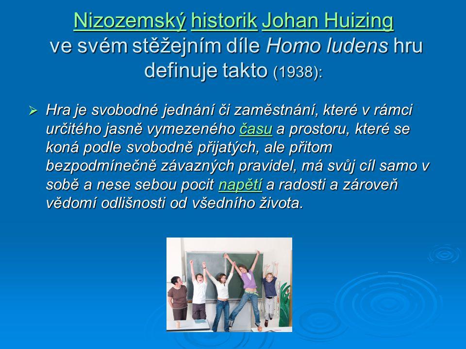 NizozemskýNizozemský historik Johan Huizing ve svém stěžejním díle Homo ludens hru definuje takto (1938): historikJohan Huizing NizozemskýhistorikJohan Huizing  Hra je svobodné jednání či zaměstnání, které v rámci určitého jasně vymezeného času a prostoru, které se koná podle svobodně přijatých, ale přitom bezpodmínečně závazných pravidel, má svůj cíl samo v sobě a nese sebou pocit napětí a radosti a zároveň vědomí odlišnosti od všedního života.